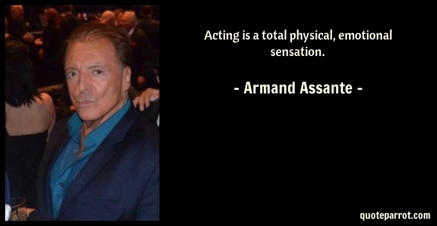 Armand Assante Quote: Acting is a total physical, emotional sensation.