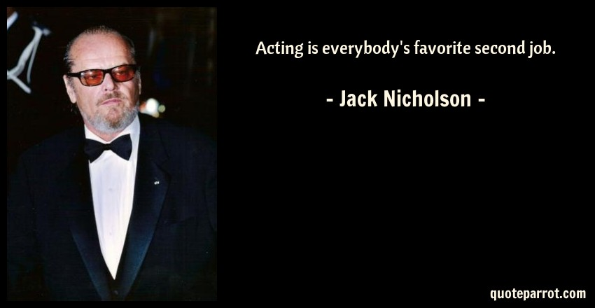 Acting is everybody\'s favorite second job. by Jack Nicholson ...