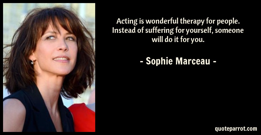 Sophie Marceau Quote: Acting is wonderful therapy for people. Instead of suffering for yourself, someone will do it for you.