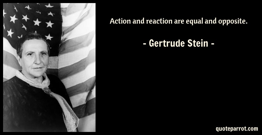 Gertrude Stein Quote: Action and reaction are equal and opposite.