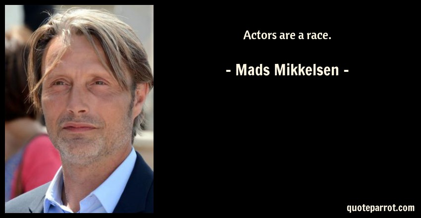 Mads Mikkelsen Quote: Actors are a race.
