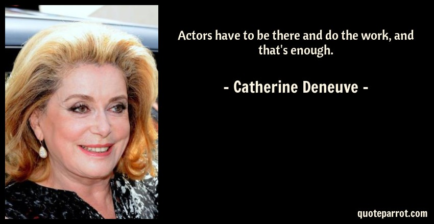 Catherine Deneuve Quote: Actors have to be there and do the work, and that's enough.