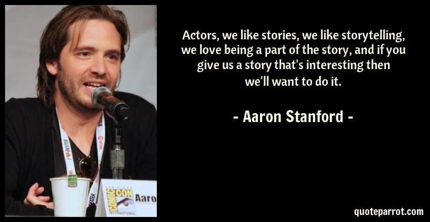 Aaron Stanford Quote: Actors, we like stories, we like storytelling, we love being a part of the story, and if you give us a story that's interesting then we'll want to do it.