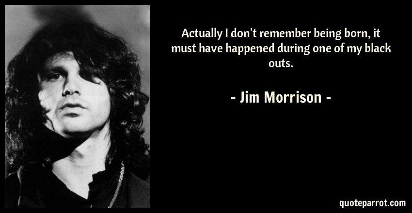 Jim Morrison Quote: Actually I don't remember being born, it must have happened during one of my black outs.