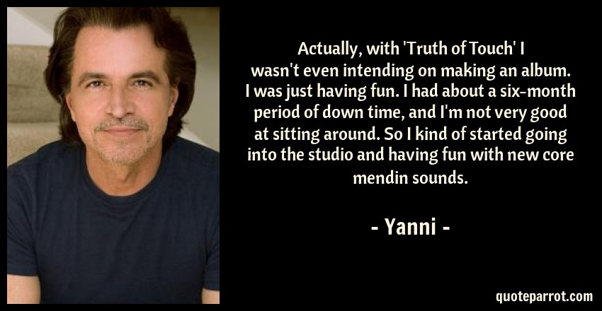Yanni Quote: Actually, with 'Truth of Touch' I wasn't even intending on making an album. I was just having fun. I had about a six-month period of down time, and I'm not very good at sitting around. So I kind of started going into the studio and having fun with new core mendin sounds.
