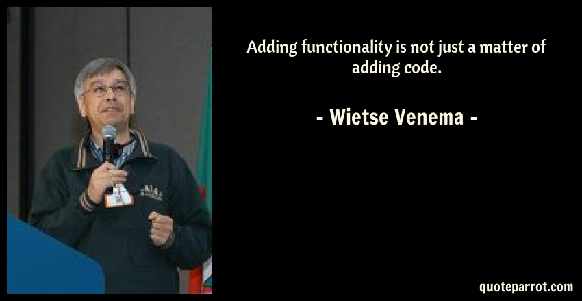 Wietse Venema Quote: Adding functionality is not just a matter of adding code.