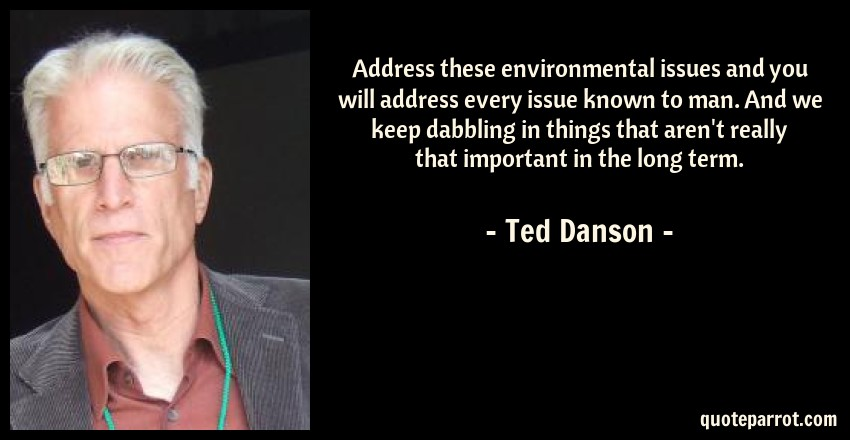 Ted Danson Quote: Address these environmental issues and you will address every issue known to man. And we keep dabbling in things that aren't really that important in the long term.