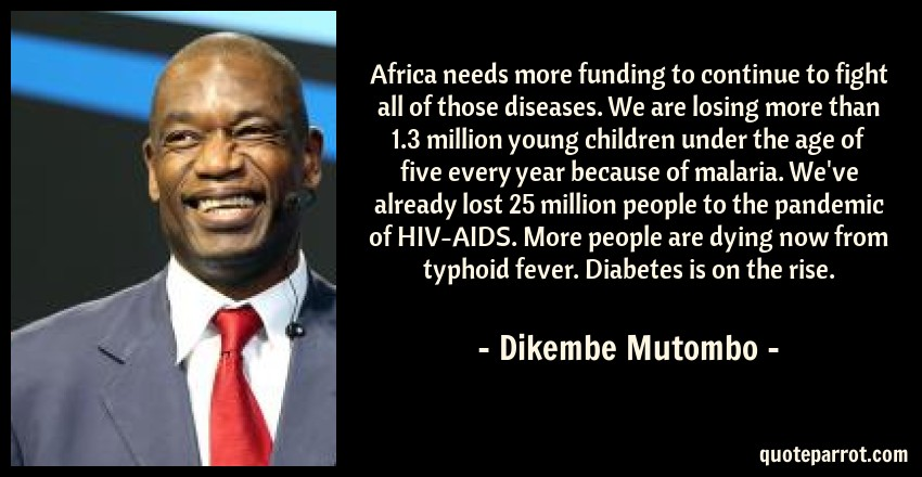 Dikembe Mutombo Quote: Africa needs more funding to continue to fight all of those diseases. We are losing more than 1.3 million young children under the age of five every year because of malaria. We've already lost 25 million people to the pandemic of HIV-AIDS. More people are dying now from typhoid fever. Diabetes is on the rise.