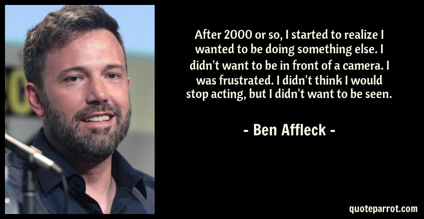 Ben Affleck Quote: After 2000 or so, I started to realize I wanted to be doing something else. I didn't want to be in front of a camera. I was frustrated. I didn't think I would stop acting, but I didn't want to be seen.