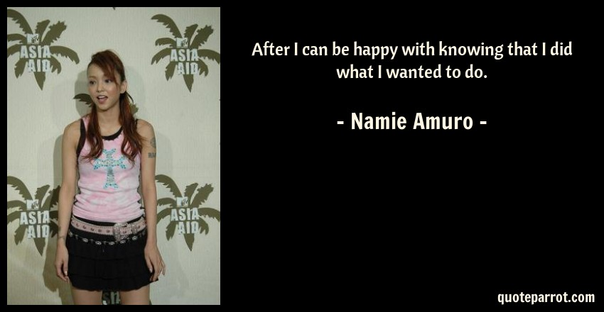 Namie Amuro Quote: After I can be happy with knowing that I did what I wanted to do.