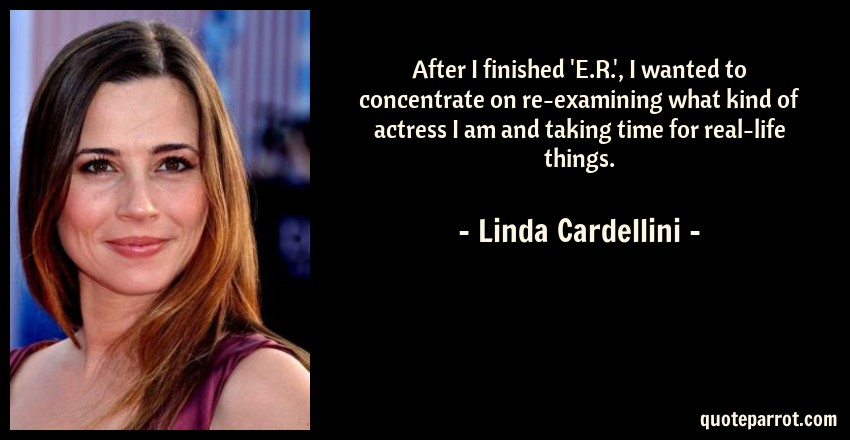 Linda Cardellini Quote: After I finished 'E.R.', I wanted to concentrate on re-examining what kind of actress I am and taking time for real-life things.