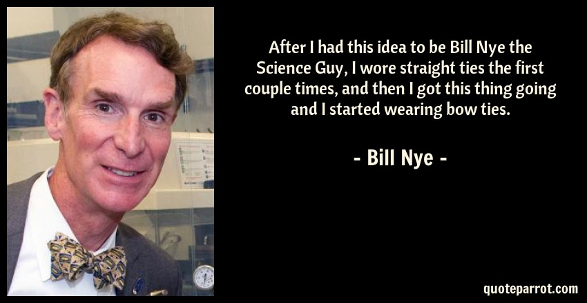 Bill Nye Quote: After I had this idea to be Bill Nye the Science Guy, I wore straight ties the first couple times, and then I got this thing going and I started wearing bow ties.