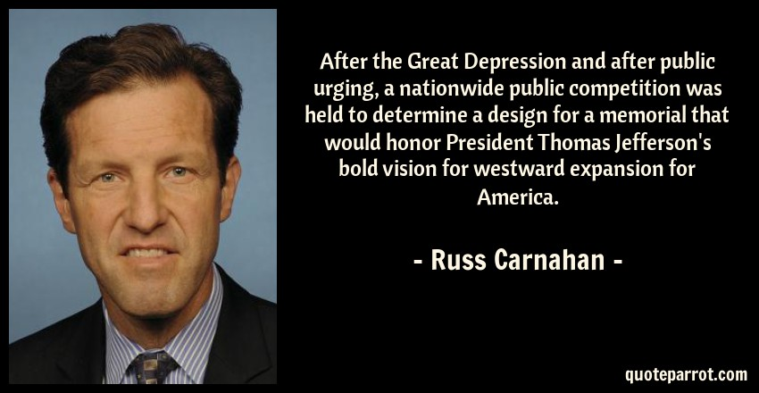Russ Carnahan Quote: After the Great Depression and after public urging, a nationwide public competition was held to determine a design for a memorial that would honor President Thomas Jefferson's bold vision for westward expansion for America.