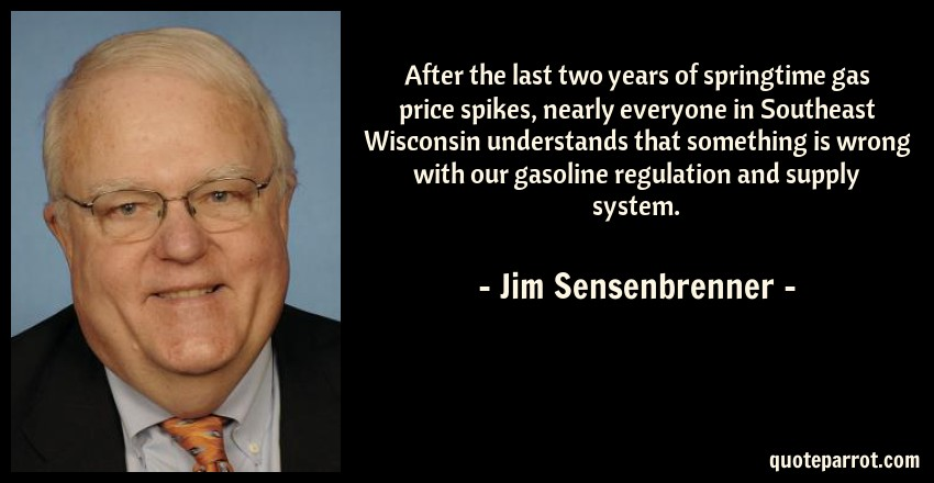 Jim Sensenbrenner Quote: After the last two years of springtime gas price spikes, nearly everyone in Southeast Wisconsin understands that something is wrong with our gasoline regulation and supply system.
