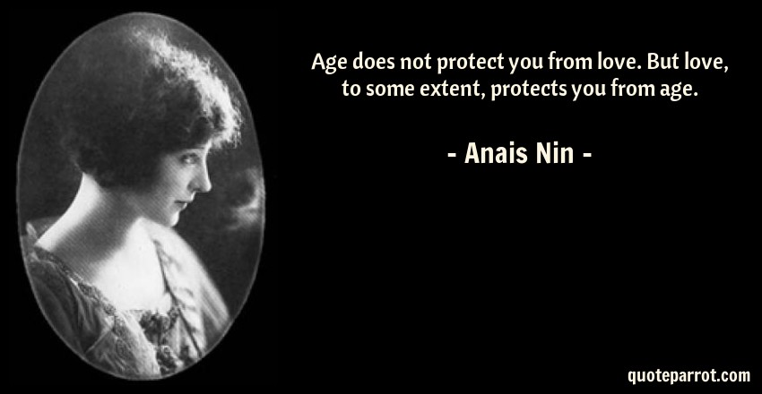 Anais Nin Quote: Age does not protect you from love. But love, to some extent, protects you from age.