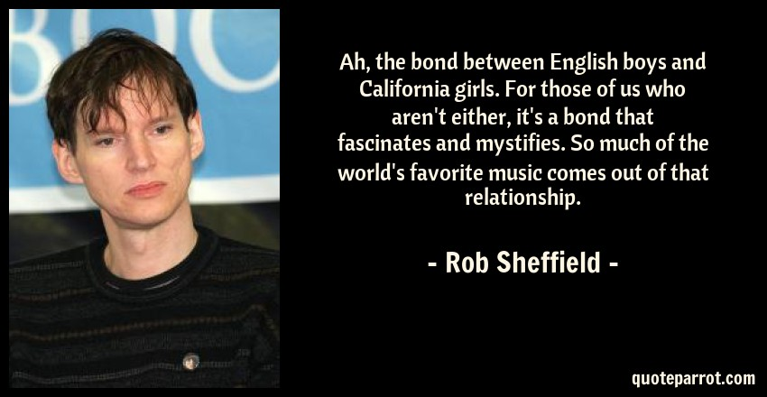 Rob Sheffield Quote: Ah, the bond between English boys and California girls. For those of us who aren't either, it's a bond that fascinates and mystifies. So much of the world's favorite music comes out of that relationship.