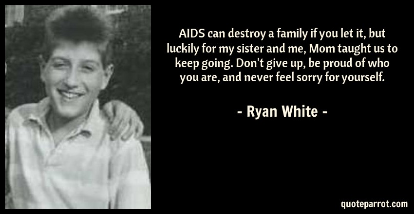 Ryan White Quote: AIDS can destroy a family if you let it, but luckily for my sister and me, Mom taught us to keep going. Don't give up, be proud of who you are, and never feel sorry for yourself.