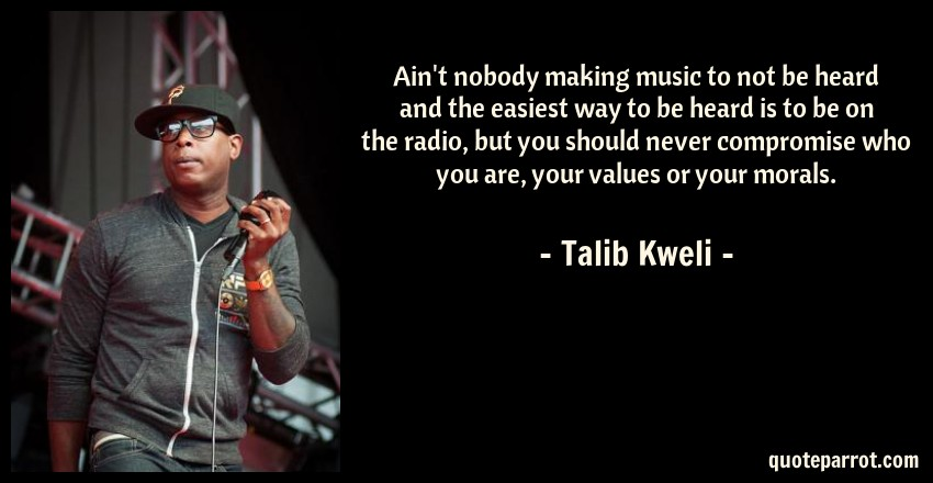 Talib Kweli Quote: Ain't nobody making music to not be heard and the easiest way to be heard is to be on the radio, but you should never compromise who you are, your values or your morals.