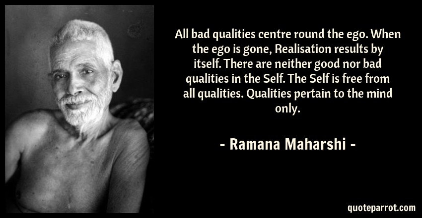 All bad qualities centre round the ego  When the ego is