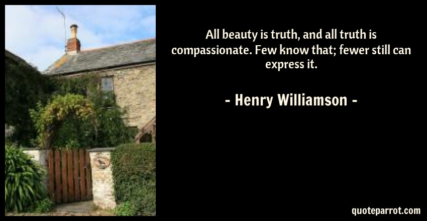Henry Williamson Quote: All beauty is truth, and all truth is compassionate. Few know that; fewer still can express it.