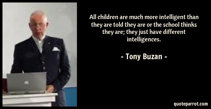 Tony Buzan Quote: All children are much more intelligent than they are told they are or the school thinks they are; they just have different intelligences.
