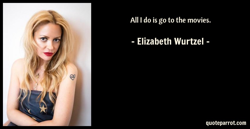 Elizabeth Wurtzel Quote: All I do is go to the movies.