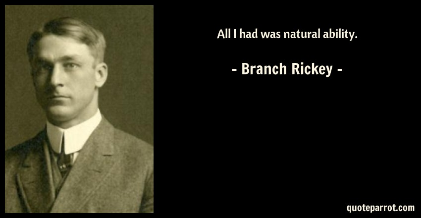 Branch Rickey Quote: All I had was natural ability.