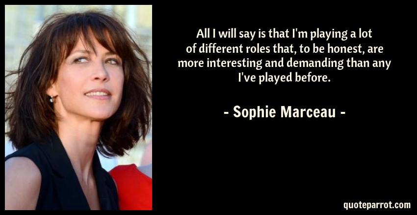 Sophie Marceau Quote: All I will say is that I'm playing a lot of different roles that, to be honest, are more interesting and demanding than any I've played before.