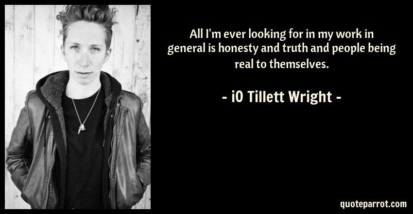 iO Tillett Wright Quote: All I'm ever looking for in my work in general is honesty and truth and people being real to themselves.