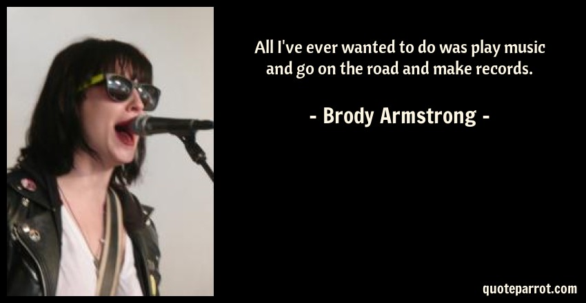 Brody Armstrong Quote: All I've ever wanted to do was play music and go on the road and make records.
