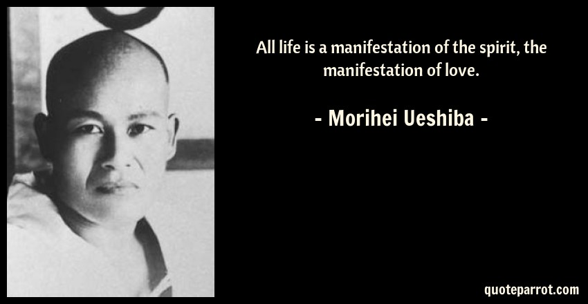 Morihei Ueshiba Quote: All life is a manifestation of the spirit, the manifestation of love.