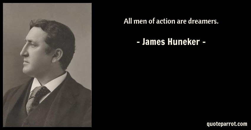 James Huneker Quote: All men of action are dreamers.