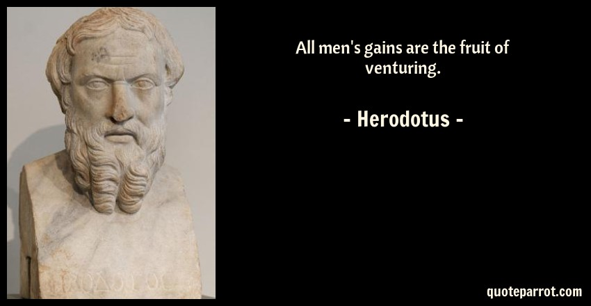 Herodotus Quote: All men's gains are the fruit of venturing.