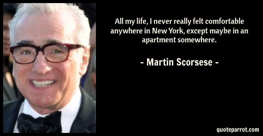 Martin Scorsese Quote: All my life, I never really felt comfortable anywhere in New York, except maybe in an apartment somewhere.