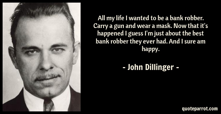 All my life I wanted to be a bank robber. Carry a gun a by John
