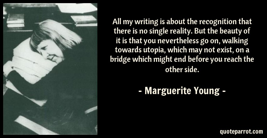 Marguerite Young Quote: All my writing is about the recognition that there is no single reality. But the beauty of it is that you nevertheless go on, walking towards utopia, which may not exist, on a bridge which might end before you reach the other side.