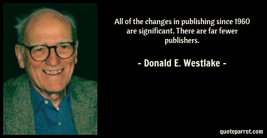Donald E. Westlake Quote: All of the changes in publishing since 1960 are significant. There are far fewer publishers.