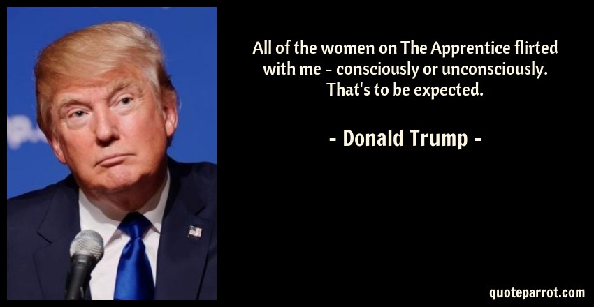 Donald Trump Quote: All of the women on The Apprentice flirted with me - consciously or unconsciously. That's to be expected.