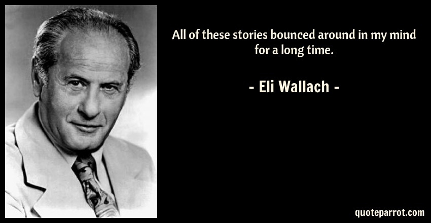 Eli Wallach Quote: All of these stories bounced around in my mind for a long time.