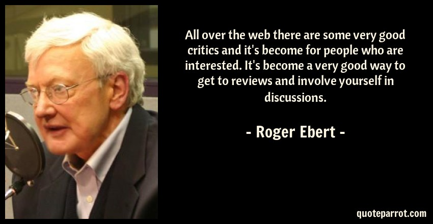 Roger Ebert Quote: All over the web there are some very good critics and it's become for people who are interested. It's become a very good way to get to reviews and involve yourself in discussions.