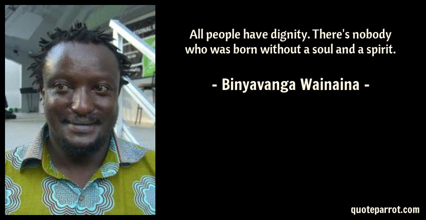 Binyavanga Wainaina Quote: All people have dignity. There's nobody who was born without a soul and a spirit.