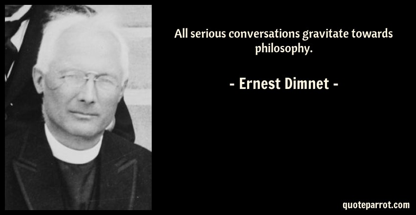 Ernest Dimnet Quote: All serious conversations gravitate towards philosophy.