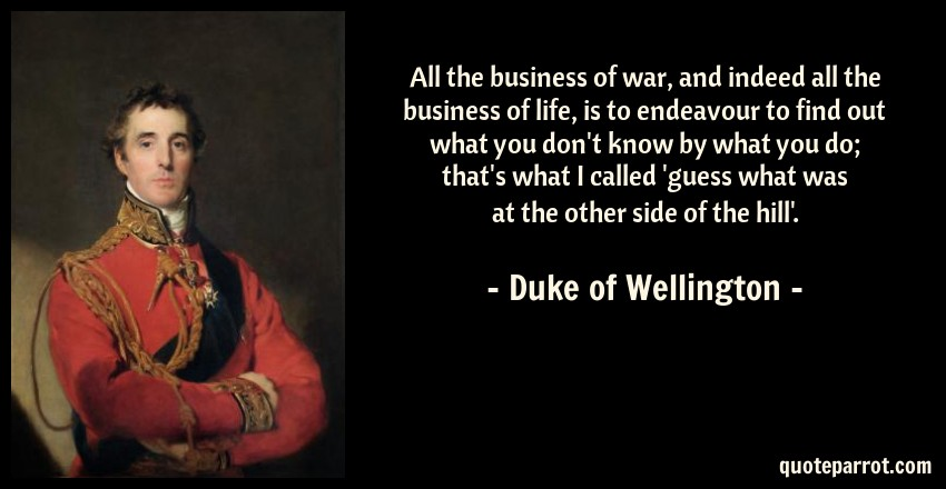 Duke of Wellington Quote: All the business of war, and indeed all the business of life, is to endeavour to find out what you don't know by what you do; that's what I called 'guess what was at the other side of the hill'.