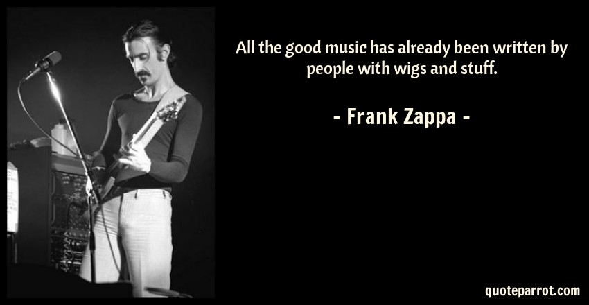 Frank Zappa Quote: All the good music has already been written by people with wigs and stuff.