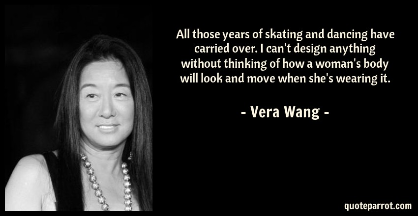 Vera Wang Quote: All those years of skating and dancing have carried over. I can't design anything without thinking of how a woman's body will look and move when she's wearing it.