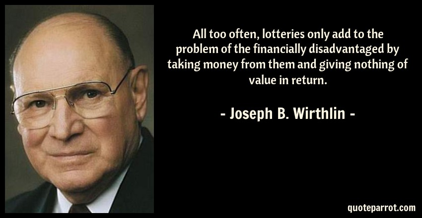 Joseph B. Wirthlin Quote: All too often, lotteries only add to the problem of the financially disadvantaged by taking money from them and giving nothing of value in return.