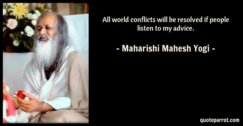 Maharishi Mahesh Yogi Quote: All world conflicts will be resolved if people listen to my advice.