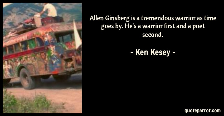 Ken Kesey Quote: Allen Ginsberg is a tremendous warrior as time goes by. He's a warrior first and a poet second.
