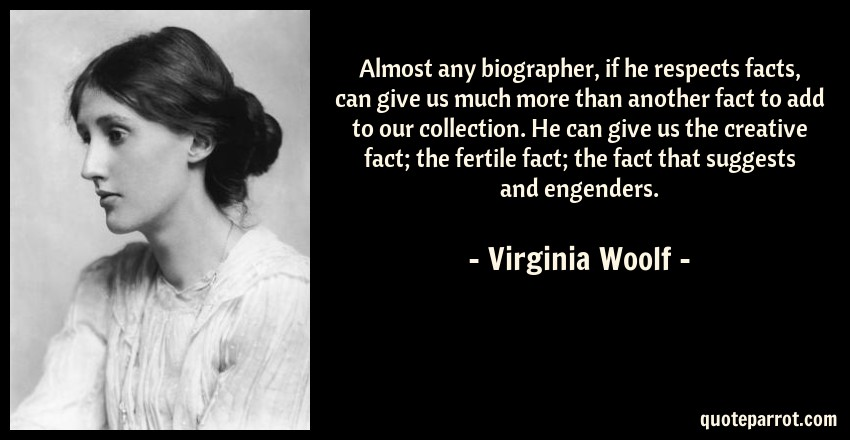 Virginia Woolf Quote: Almost any biographer, if he respects facts, can give us much more than another fact to add to our collection. He can give us the creative fact; the fertile fact; the fact that suggests and engenders.