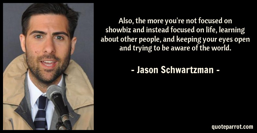 Jason Schwartzman Quote: Also, the more you're not focused on showbiz and instead focused on life, learning about other people, and keeping your eyes open and trying to be aware of the world.
